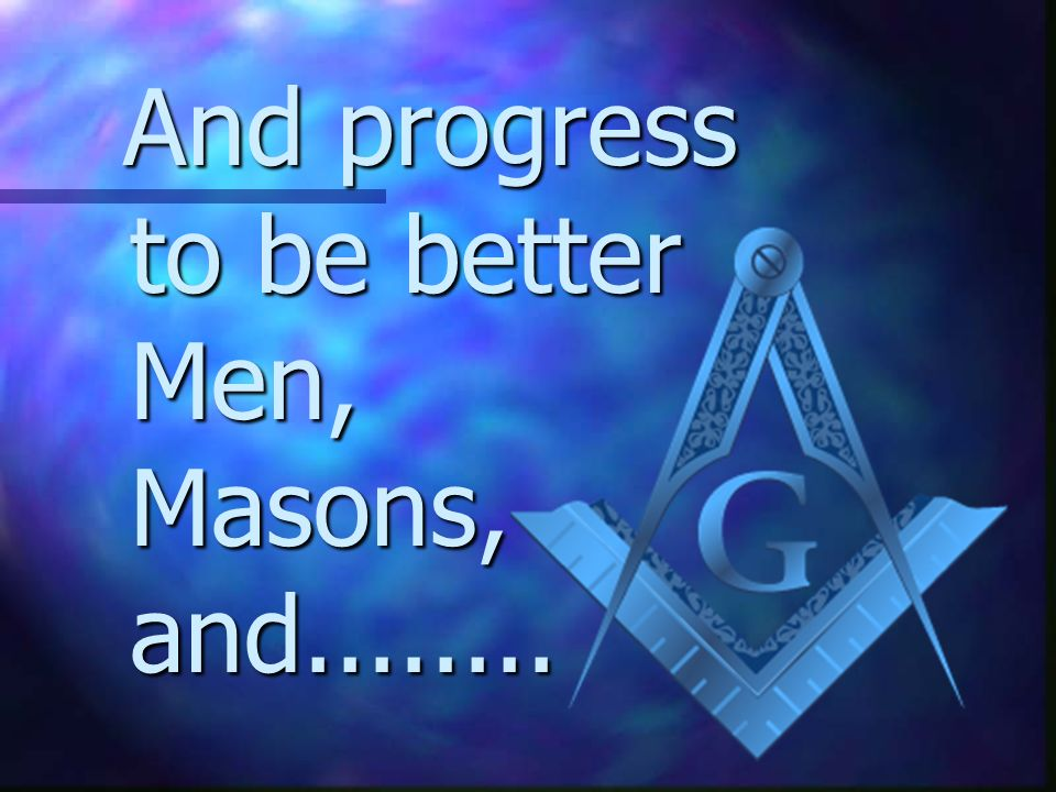 And progress to be better Men, Masons, and........