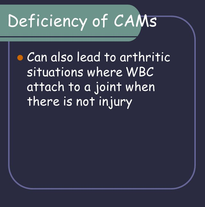 Deficiency of CAMs Can also lead to arthritic situations where WBC attach to a joint when there is not injury.