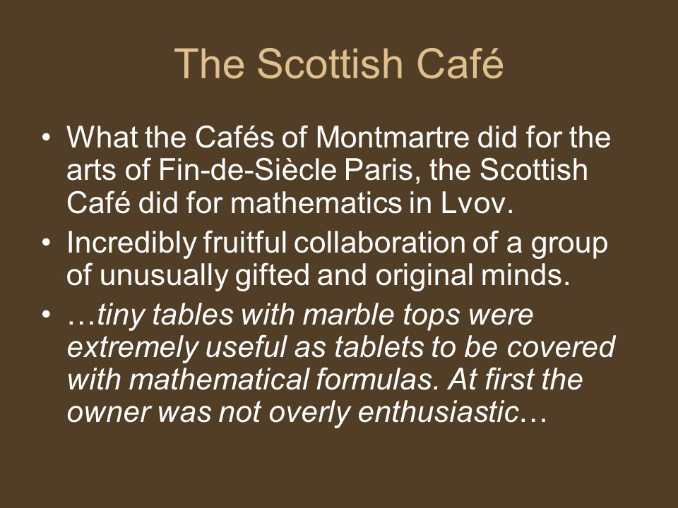 The Scottish Café What the Cafés of Montmartre did for the arts of Fin-de-Siècle Paris, the Scottish Café did for mathematics in Lvov.