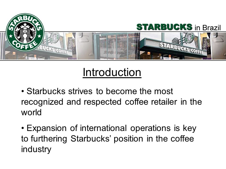 Introduction Starbucks strives to become the most recognized and respected coffee retailer in the world.