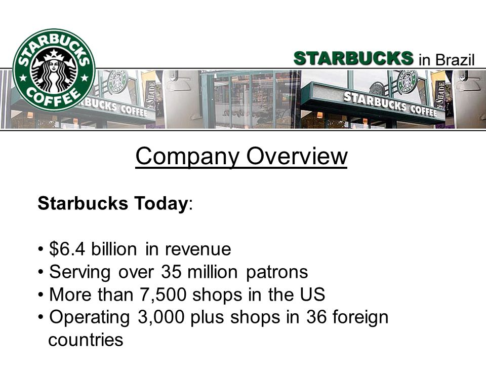 Company Overview Starbucks Today: $6.4 billion in revenue