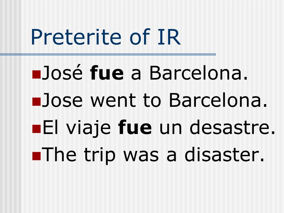 Preterite of IR José fue a Barcelona. Jose went to Barcelona.