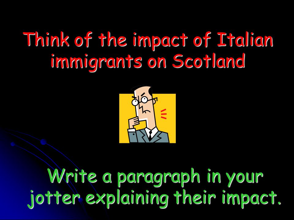 Think of the impact of Italian immigrants on Scotland