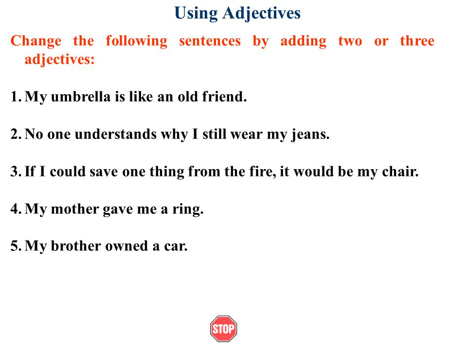 Using Adjectives Change the following sentences by adding two or three adjectives: My umbrella is like an old friend.
