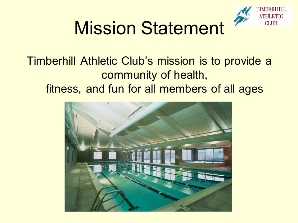 Mission Statement Timberhill Athletic Club's mission is to provide a community of health, fitness, and fun for all members of all ages.