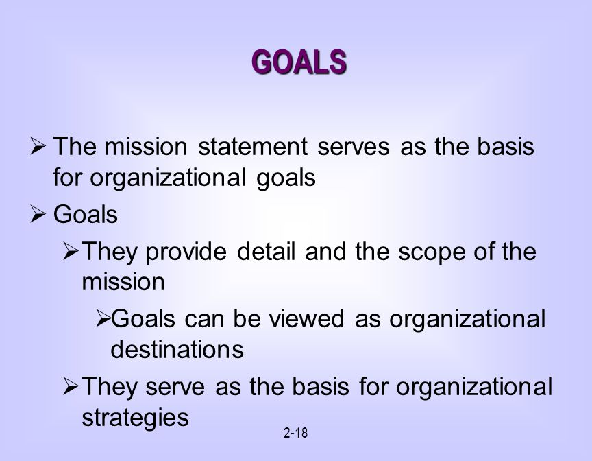 GOALS The mission statement serves as the basis for organizational goals. Goals. They provide detail and the scope of the mission.