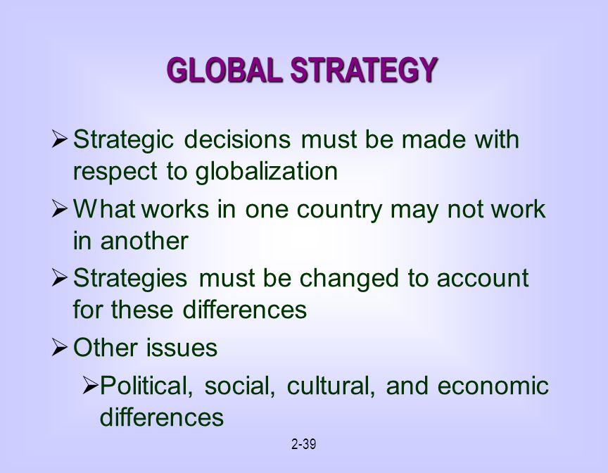 GLOBAL STRATEGY Strategic decisions must be made with respect to globalization. What works in one country may not work in another.