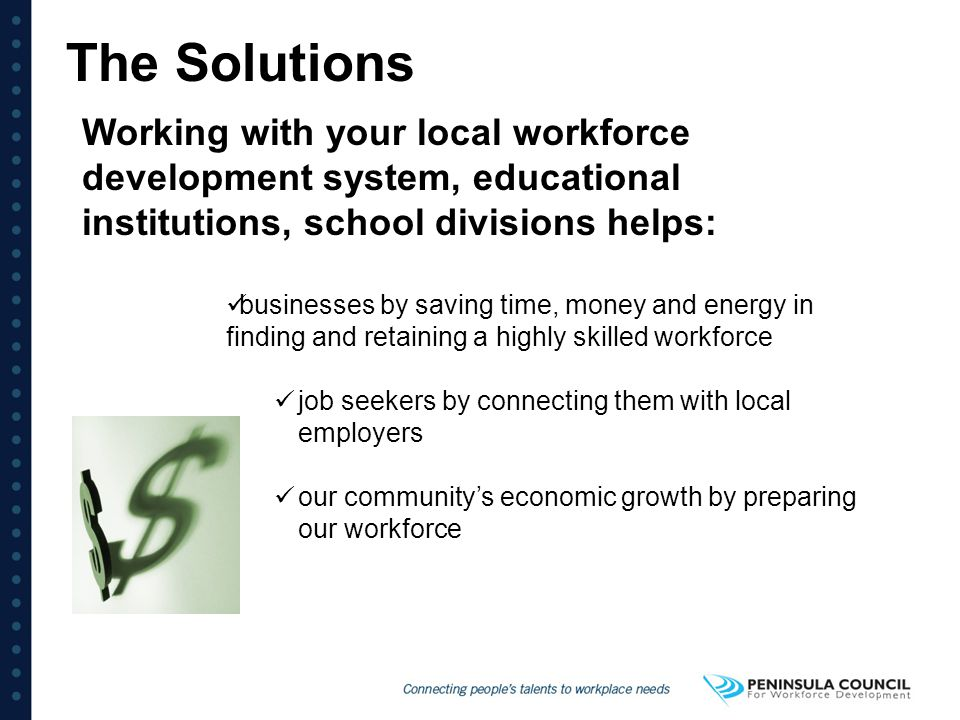 The Solutions Working with your local workforce development system, educational institutions, school divisions helps:
