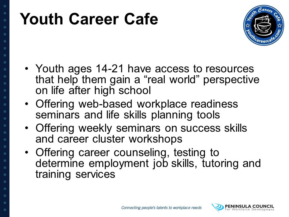 Youth Career Cafe Youth ages 14-21 have access to resources that help them gain a real world perspective on life after high school.