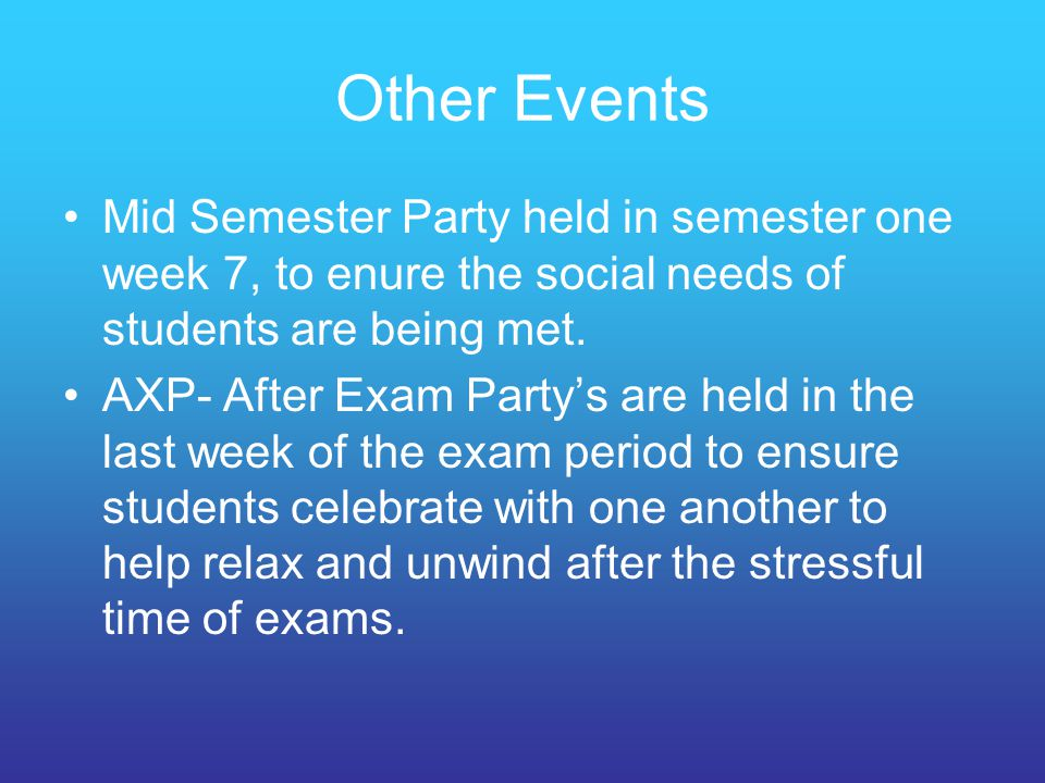 Other Events Mid Semester Party held in semester one week 7, to enure the social needs of students are being met.