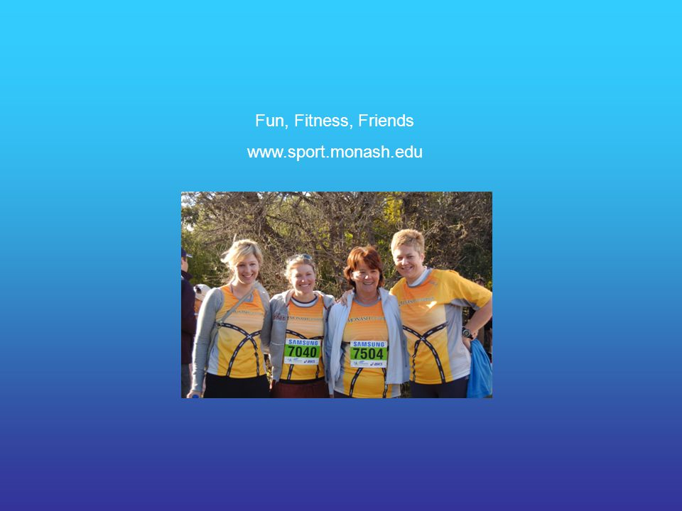 Fun, Fitness, Friends www.sport.monash.edu