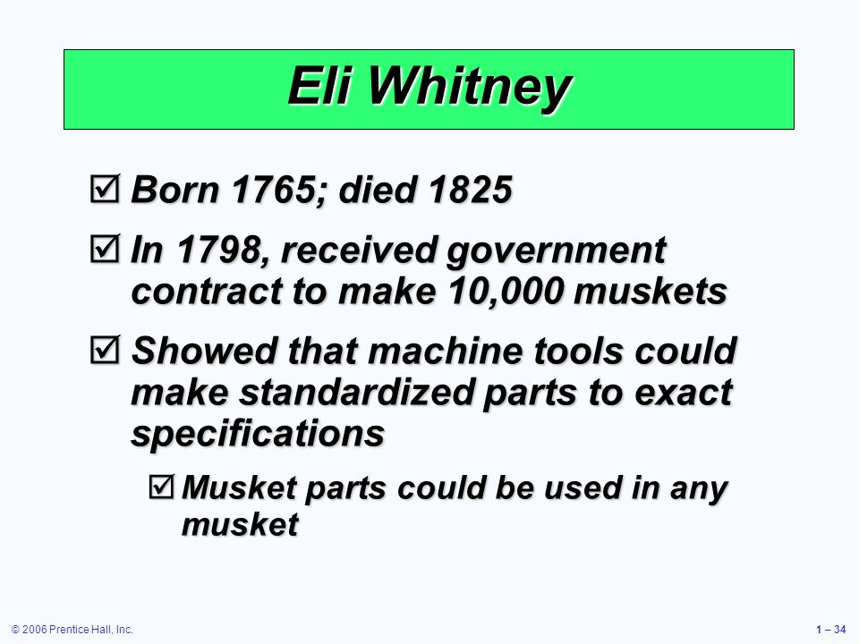 Eli Whitney Born 1765; died 1825. In 1798, received government contract to make 10,000 muskets.