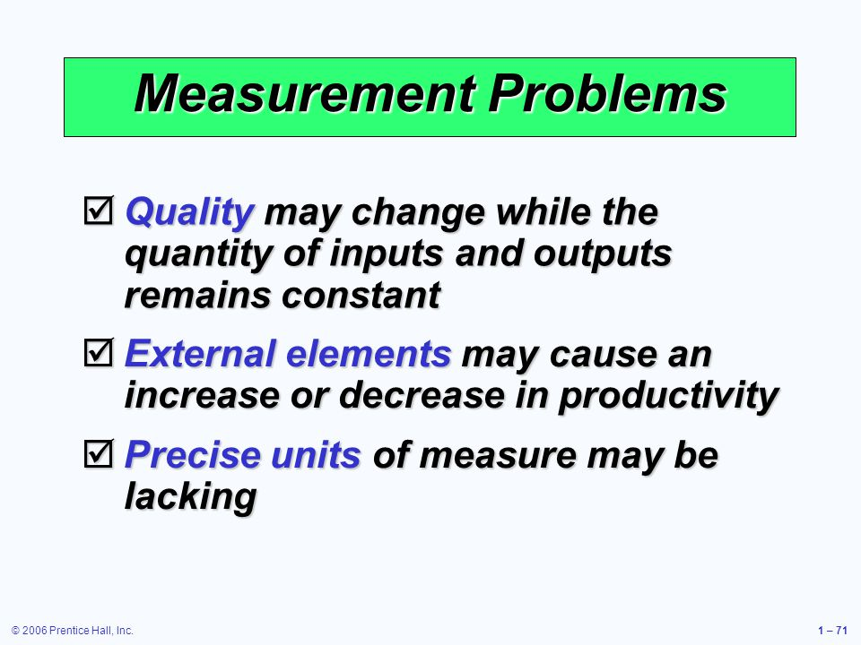 Measurement Problems Quality may change while the quantity of inputs and outputs remains constant.
