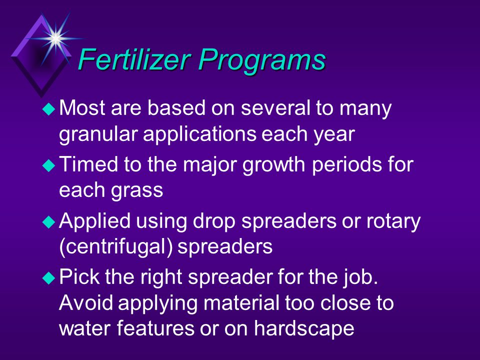 Fertilizer Programs Most are based on several to many granular applications each year. Timed to the major growth periods for each grass.