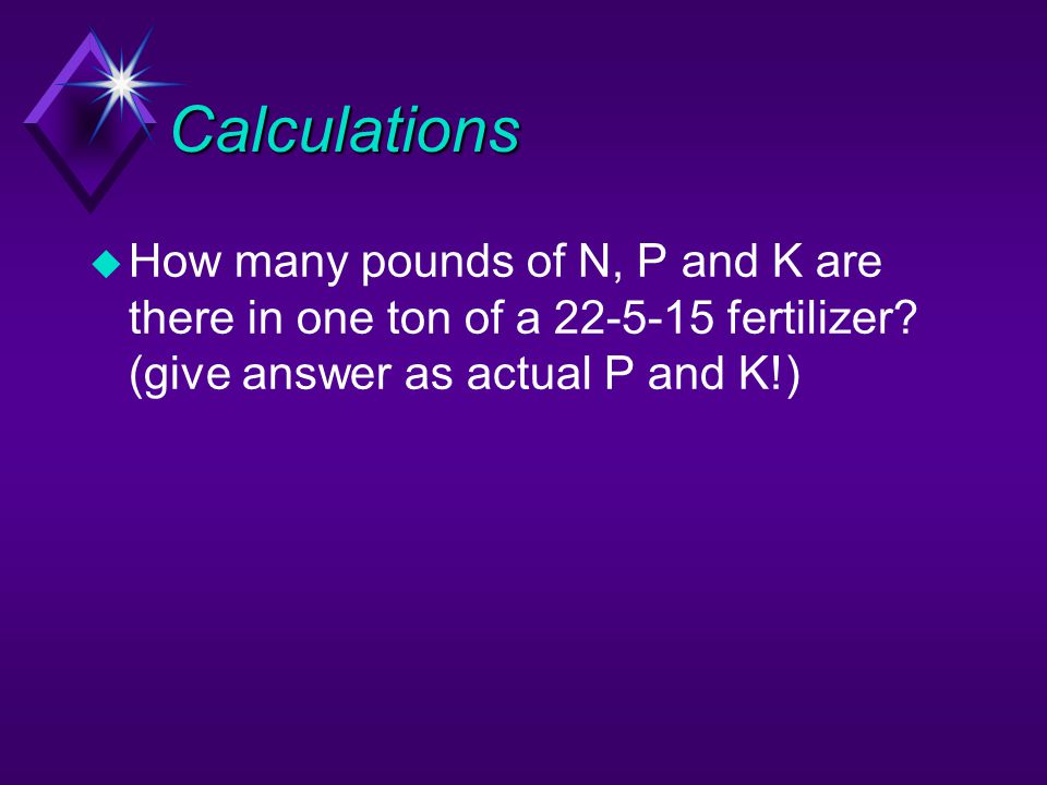 Calculations How many pounds of N, P and K are there in one ton of a 22-5-15 fertilizer.