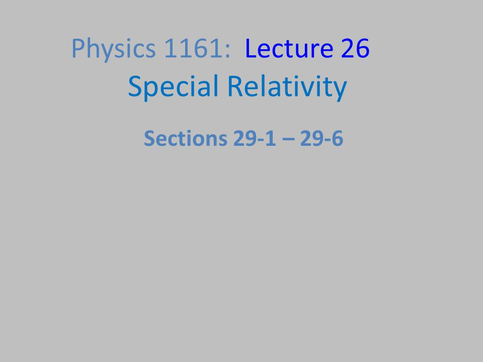 Physics 1161: Lecture 26 Special Relativity Sections 29-1 – 29-6