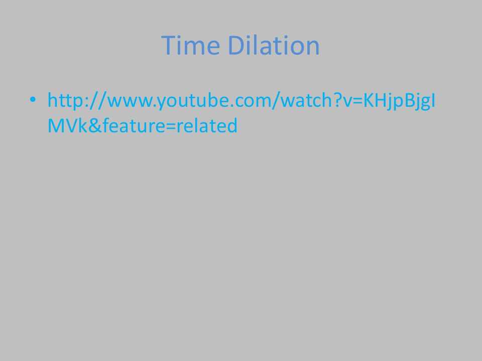 Time Dilation http://www.youtube.com/watch v=KHjpBjgIMVk&feature=related