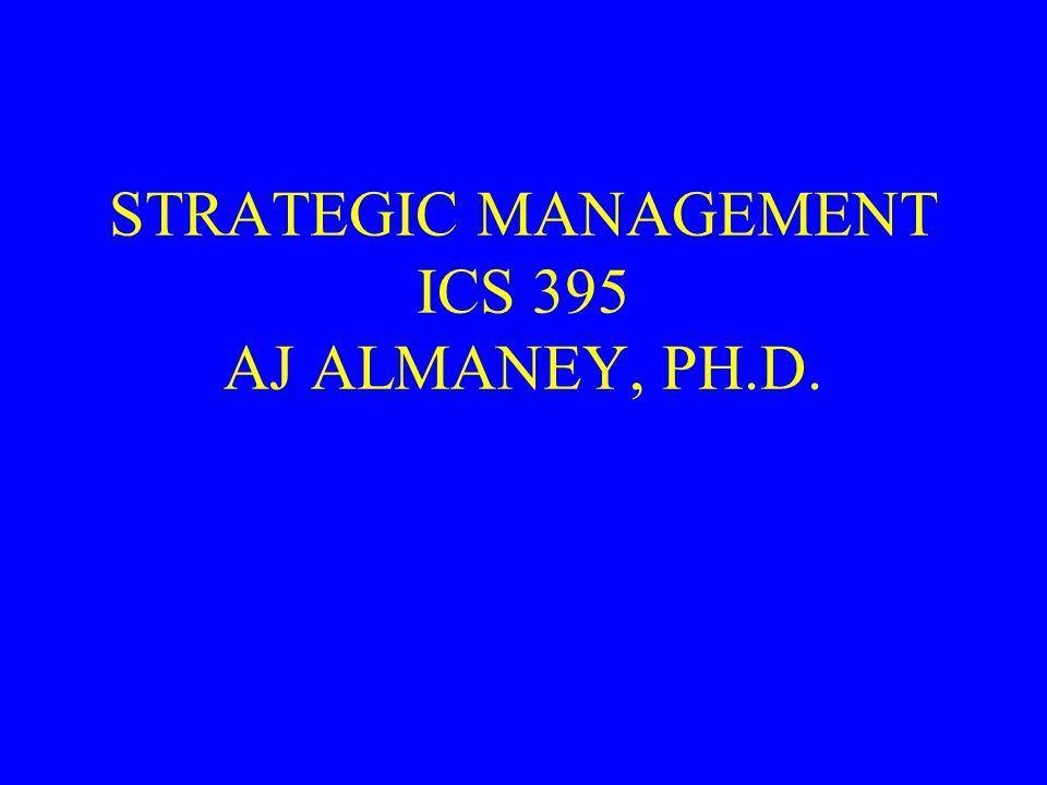 STRATEGIC MANAGEMENT ICS 395 AJ ALMANEY, PH.D.