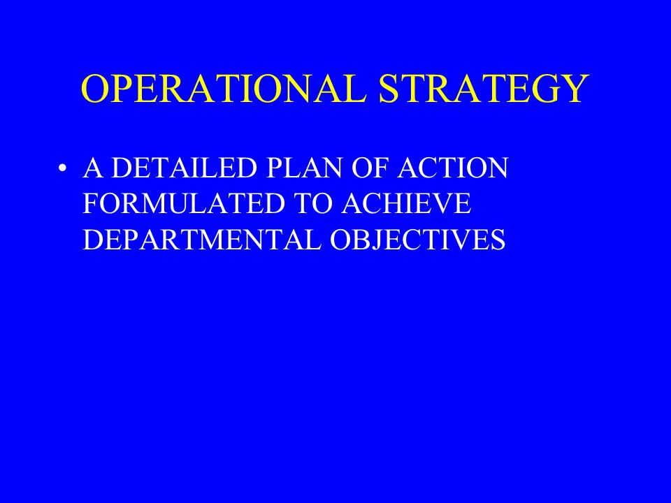 OPERATIONAL STRATEGY A DETAILED PLAN OF ACTION FORMULATED TO ACHIEVE DEPARTMENTAL OBJECTIVES
