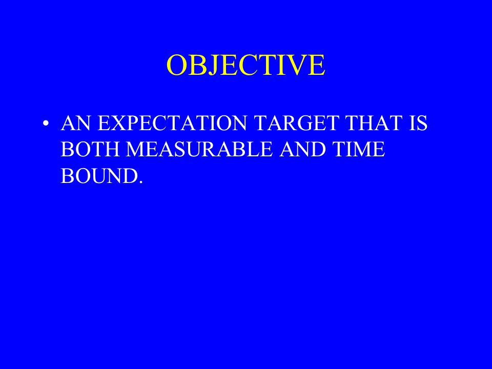 OBJECTIVE AN EXPECTATION TARGET THAT IS BOTH MEASURABLE AND TIME BOUND.