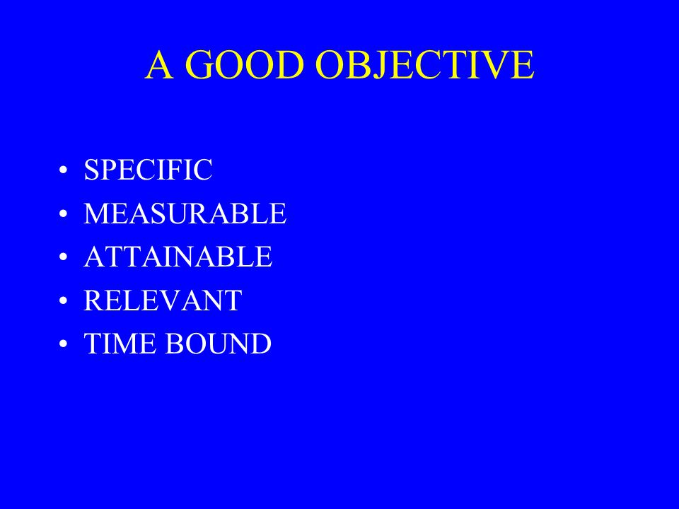 A GOOD OBJECTIVE SPECIFIC MEASURABLE ATTAINABLE RELEVANT TIME BOUND
