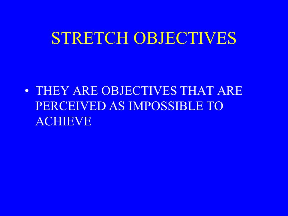 STRETCH OBJECTIVES THEY ARE OBJECTIVES THAT ARE PERCEIVED AS IMPOSSIBLE TO ACHIEVE