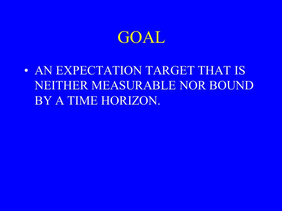 GOAL AN EXPECTATION TARGET THAT IS NEITHER MEASURABLE NOR BOUND BY A TIME HORIZON.