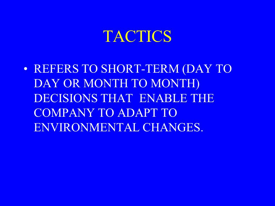 TACTICS REFERS TO SHORT-TERM (DAY TO DAY OR MONTH TO MONTH) DECISIONS THAT ENABLE THE COMPANY TO ADAPT TO ENVIRONMENTAL CHANGES.