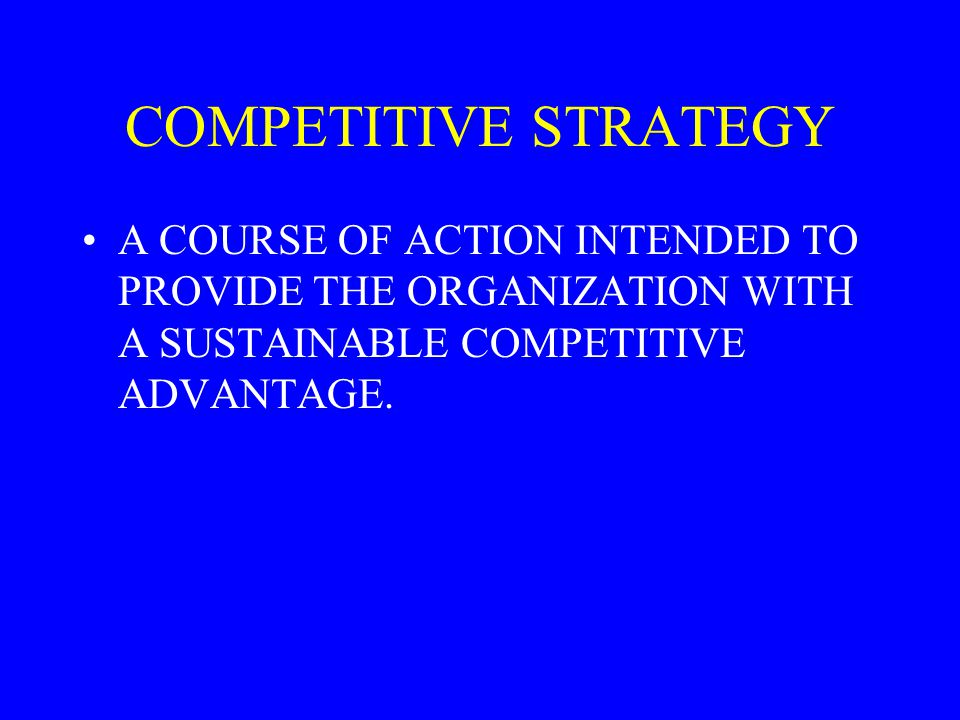 COMPETITIVE STRATEGY A COURSE OF ACTION INTENDED TO PROVIDE THE ORGANIZATION WITH A SUSTAINABLE COMPETITIVE ADVANTAGE.