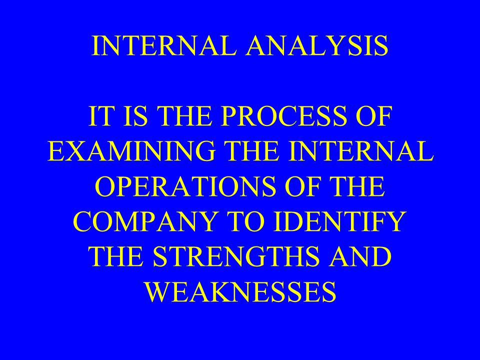 INTERNAL ANALYSIS INTERNAL ANALYSIS IT IS THE PROCESS OF EXAMINING THE INTERNAL OPERATIONS OF THE COMPANY TO IDENTIFY THE STRENGTHS AND WEAKNESSES