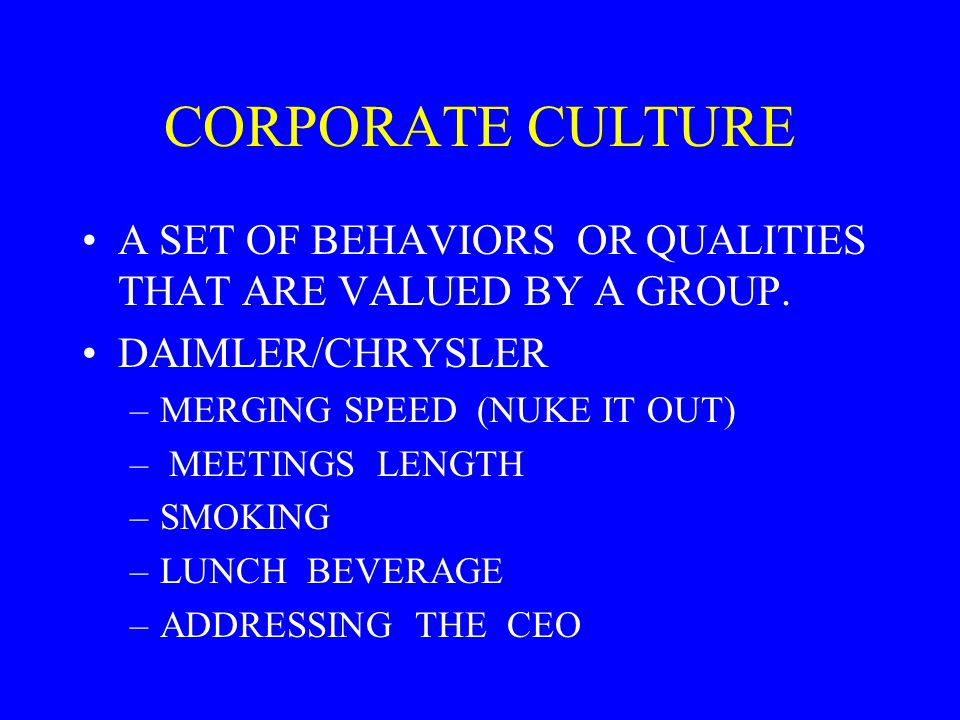 CORPORATE CULTURE A SET OF BEHAVIORS OR QUALITIES THAT ARE VALUED BY A GROUP. DAIMLER/CHRYSLER. MERGING SPEED (NUKE IT OUT)