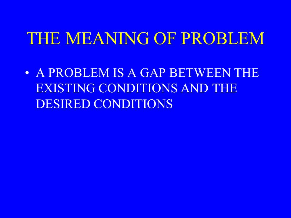 THE MEANING OF PROBLEM A PROBLEM IS A GAP BETWEEN THE EXISTING CONDITIONS AND THE DESIRED CONDITIONS.
