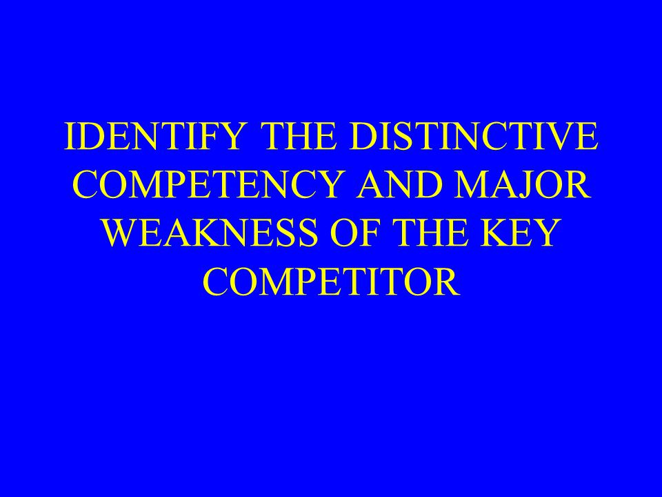 IDENTIFY THE DISTINCTIVE COMPETENCY AND MAJOR WEAKNESS OF THE KEY COMPETITOR