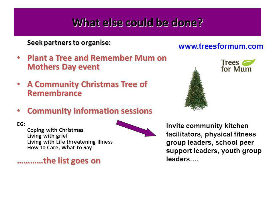 What else could be done Seek partners to organise: Plant a Tree and Remember Mum on Mothers Day event.