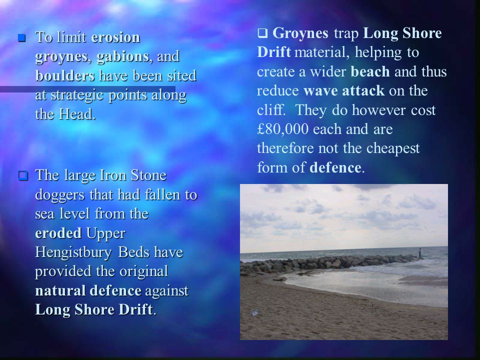 Groynes trap Long Shore Drift material, helping to create a wider beach and thus reduce wave attack on the cliff. They do however cost £80,000 each and are therefore not the cheapest form of defence.
