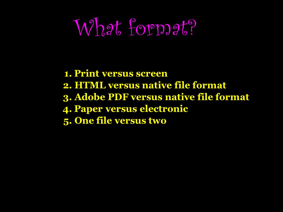 What format 1. Print versus screen 2. HTML versus native file format