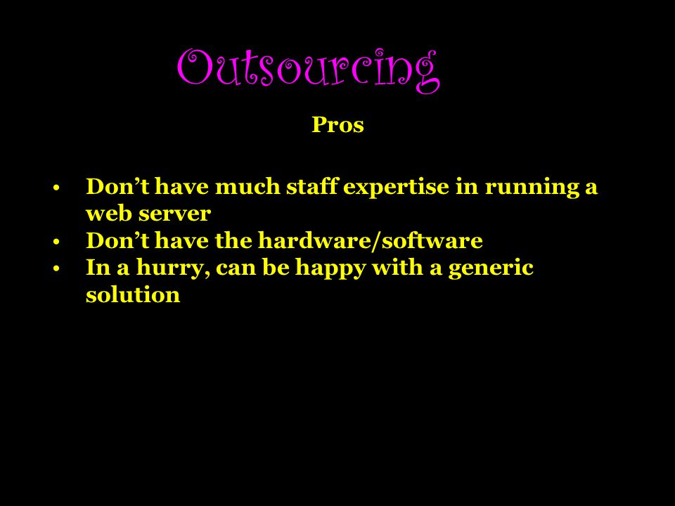 Outsourcing Pros. Don't have much staff expertise in running a web server. Don't have the hardware/software.