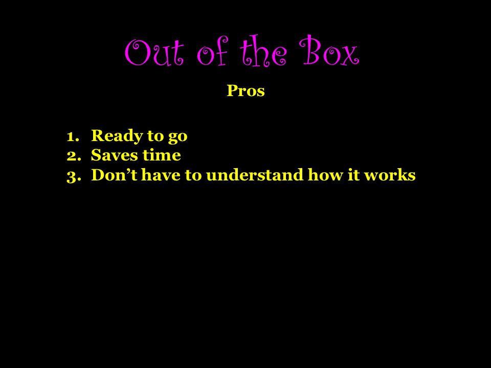 Out of the Box Pros Ready to go Saves time