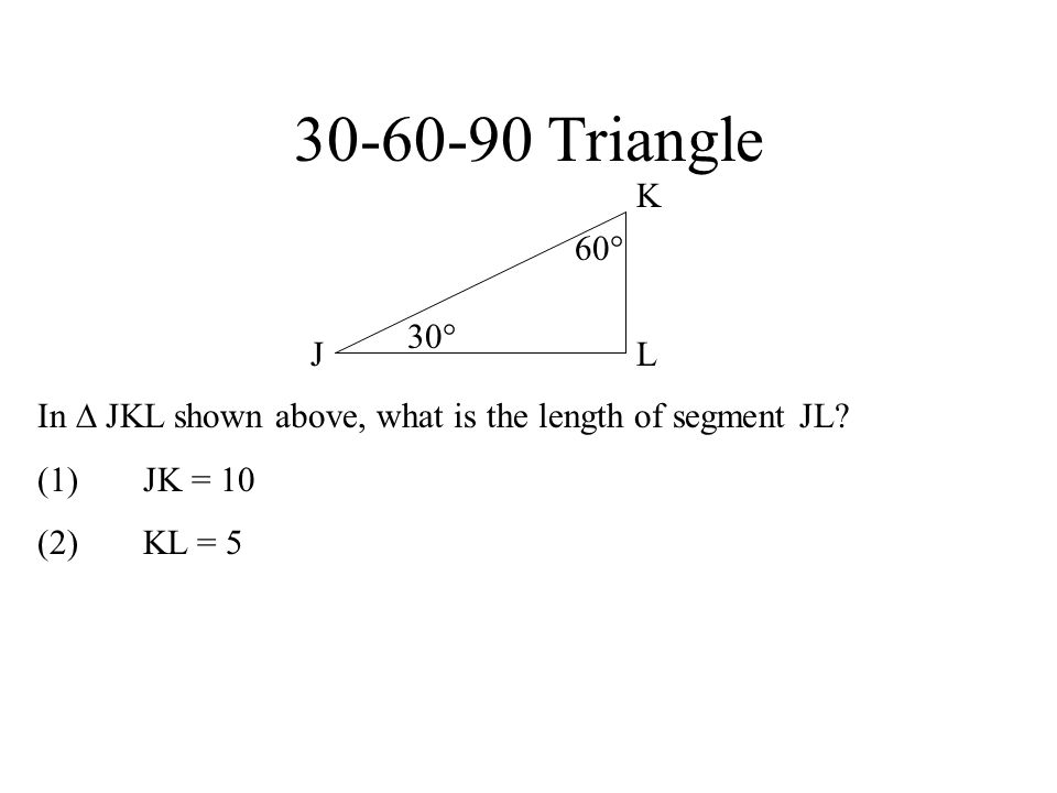 30-60-90 Triangle K. 60 30 J. L. In  JKL shown above, what is the length of segment JL (1) JK = 10.
