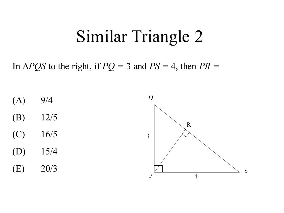 Similar Triangle 2 In PQS to the right, if PQ = 3 and PS = 4, then PR = (A) 9/4. (B) 12/5. (C) 16/5.