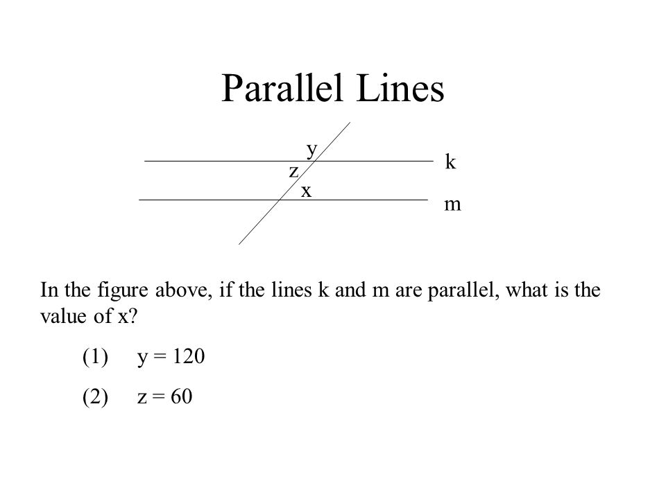 Parallel Lines y. k. z. x. m. In the figure above, if the lines k and m are parallel, what is the value of x
