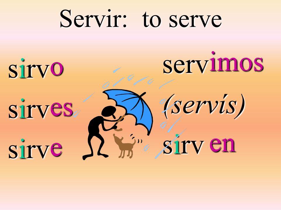 Servir: to serve serv (servís) sirv sirv imos en o es e