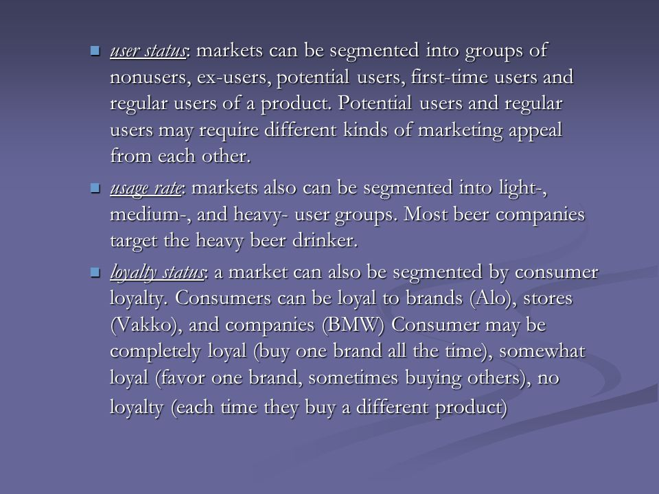 user status: markets can be segmented into groups of nonusers, ex-users, potential users, first-time users and regular users of a product. Potential users and regular users may require different kinds of marketing appeal from each other.