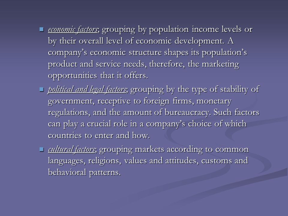 economic factors; grouping by population income levels or by their overall level of economic development. A company's economic structure shapes its population's product and service needs, therefore, the marketing opportunities that it offers.