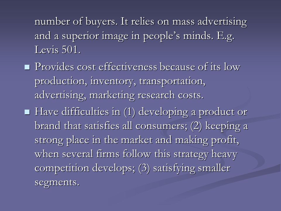 number of buyers. It relies on mass advertising and a superior image in people's minds. E.g. Levis 501.