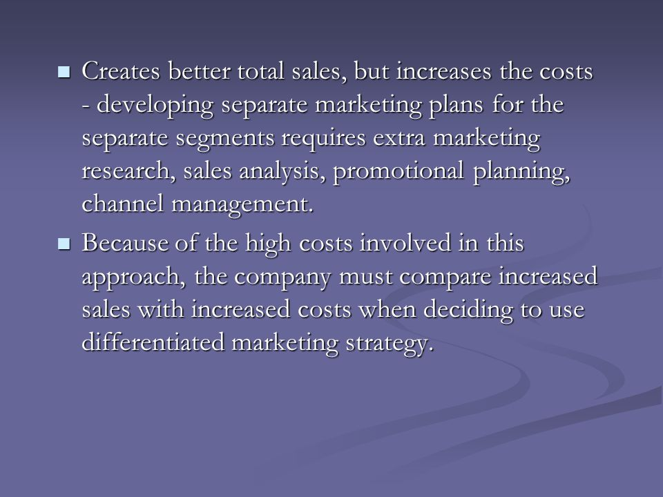 Creates better total sales, but increases the costs - developing separate marketing plans for the separate segments requires extra marketing research, sales analysis, promotional planning, channel management.