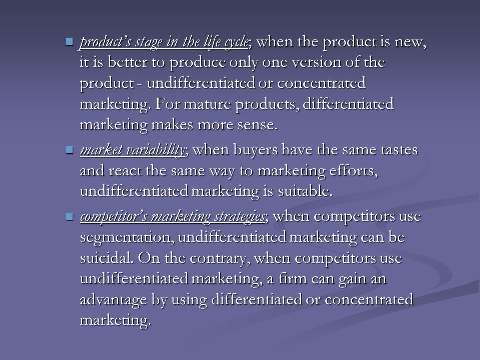 product's stage in the life cycle; when the product is new, it is better to produce only one version of the product - undifferentiated or concentrated marketing. For mature products, differentiated marketing makes more sense.