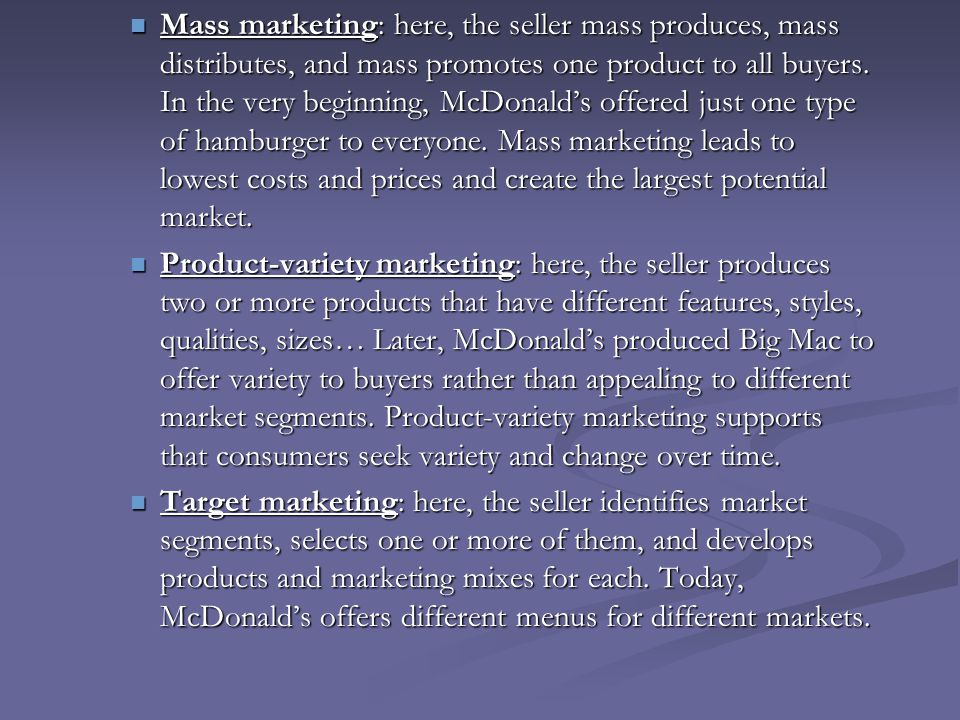 Mass marketing: here, the seller mass produces, mass distributes, and mass promotes one product to all buyers. In the very beginning, McDonald's offered just one type of hamburger to everyone. Mass marketing leads to lowest costs and prices and create the largest potential market.