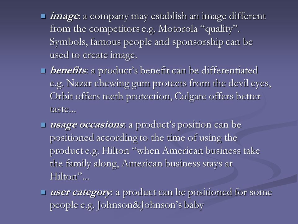 image: a company may establish an image different from the competitors e.g. Motorola quality . Symbols, famous people and sponsorship can be used to create image.