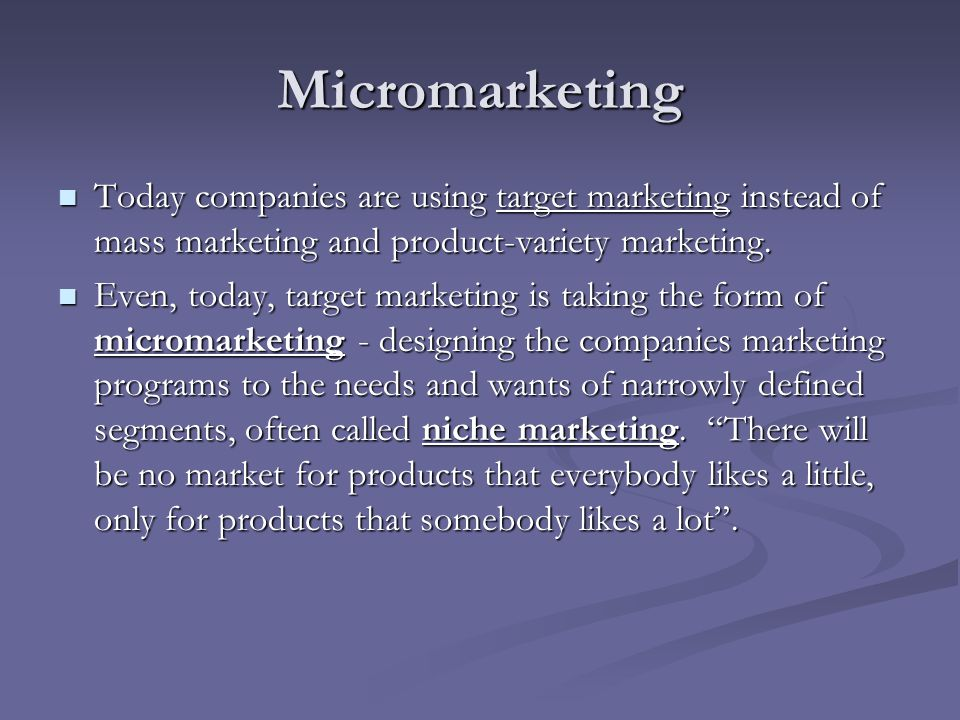 Micromarketing Today companies are using target marketing instead of mass marketing and product-variety marketing.